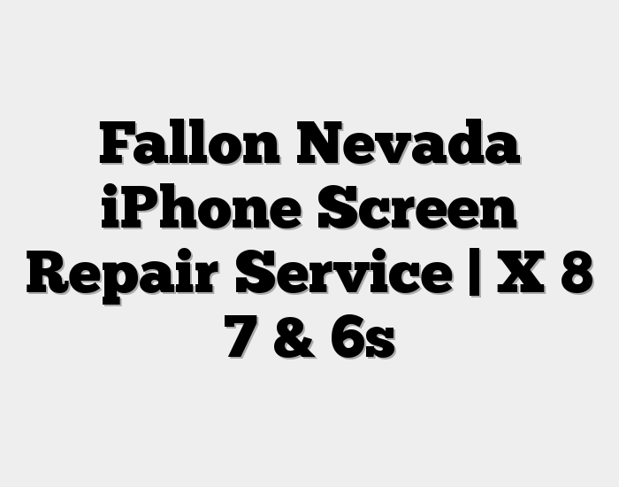 Fallon Nevada iPhone Screen Repair Service | X 8 7 & 6s