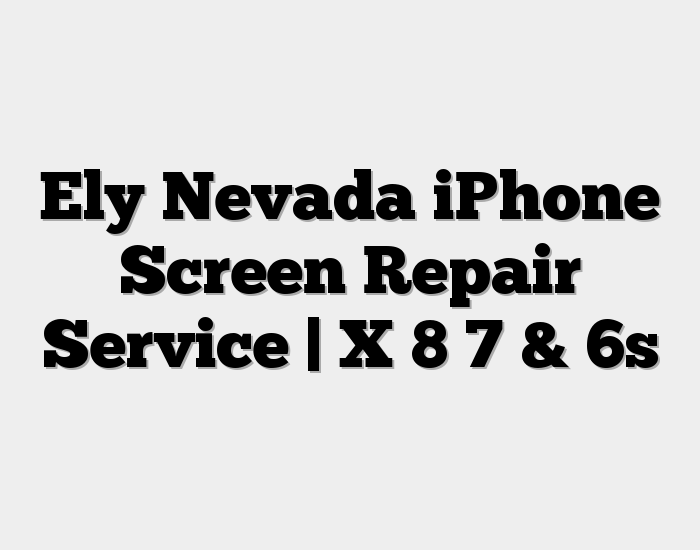 Ely Nevada iPhone Screen Repair Service | X 8 7 & 6s