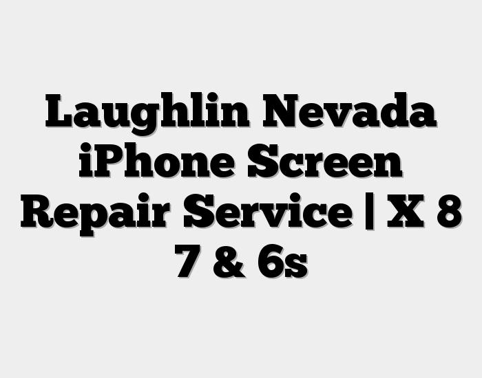 Laughlin Nevada iPhone Screen Repair Service | X 8 7 & 6s