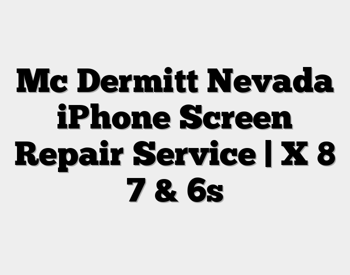 Mc Dermitt Nevada iPhone Screen Repair Service | X 8 7 & 6s