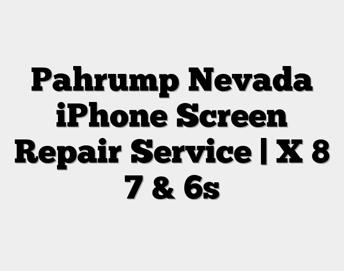 Pahrump Nevada iPhone Screen Repair Service | X 8 7 & 6s