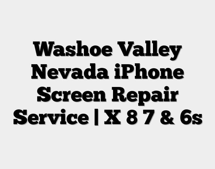 Washoe Valley Nevada iPhone Screen Repair Service | X 8 7 & 6s