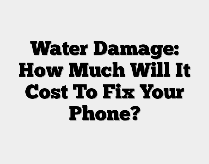 Water Damage: How Much Will It Cost To Fix Your Phone?